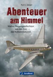 Abenteuer am Himmel - Wahre Fliegergeschichten aus der Zeit der Kolbenmotoren