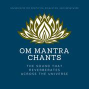 OM Mantra Chants - The Sound That Reverberates Across the Universe