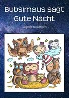 Siegfried Freudenfels: Bubsimaus sagt Gute Nacht