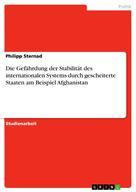Philipp Sternad: Die Gefährdung der Stabilität des internationalen Systems durch gescheiterte Staaten am Beispiel Afghanistan