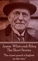 James Whitcomb Riley: The Short Stories - James Whitcomb Riley