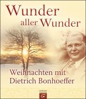 Wunder aller Wunder - Weihnachten mit Dietrich Bonhoeffer