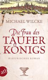 Die Frau des Täuferkönigs - Historischer Roman