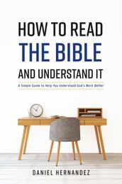 How to Read the Bible and Understand It - A Simple Guide to Help You Understand God's Word Better