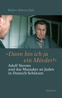 """Walter Manoschek: »Dann bin ich ja ein Mörder!"""""""
