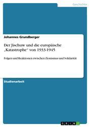 """Der Jischuw und die europäische """"Katastrophe"""" von 1933-1945 - Folgen und Reaktionen zwischen Zionismus und Solidarität"""