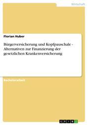 Bürgerversicherung und Kopfpauschale - Alternativen zur Finanzierung der gesetzlichen Krankenversicherung