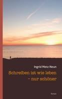 Ingrid Metz-Neun: Schreiben ist wie leben - nur schöner