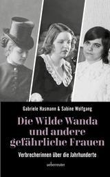 Die wilde Wanda und andere gefährliche Frauen - Verbrecherinnen über die Jahrhunderte