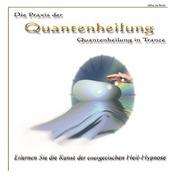 Die Praxis der Quantenheilung - Quantenheilung in Trance - Erlernen Sie die Kunst der energetischen Heil-Hypnose