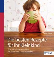 Die besten Rezepte für Ihr Kleinkind - Über 190 einfache Gerichte, die Kindern ab 1 Jahr schmecken