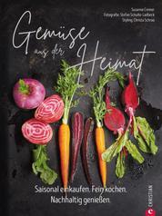 Gemüse aus der Heimat: Saisonal einkaufen - Nachhaltig genießen. Ein Gemüse Kochbuch mit den 55 besten Rezepten mit alten Gemüsen
