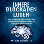 Innere Blockaden lösen - Wie du es schaffst deine Ängste zu verstehen und zu überwinden, dein Selbstvertrauen zu stärken und deine negativen Gedanken loszuwerden