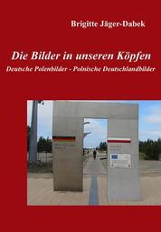 Die Bilder in unseren Köpfen - Deutsche Polenbilder - Polnische Deutschlandbilder