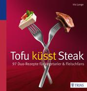 Tofu küsst Steak - 97 Duo-Rezepte für Vegetarier & Fleischfans