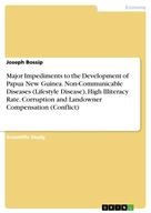 Joseph Bossip: Major Impediments to the Development of Papua New Guinea. Non-Communicable Diseases (Lifestyle Disease), High Illiteracy Rate, Corruption and Landowner Compensation (Conflict)