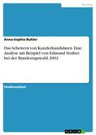 Anna-Sophie Buhler: Das Scheitern von Kanzlerkandidaten. Eine Analyse am Beispiel von Edmund Stoiber bei der Bundestagswahl 2002