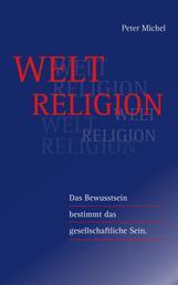 Weltreligion - Das Bewusstsein bestimmt das gesellschaftliche Sein
