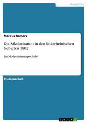 Die Säkularisation in den linksrheinischen Gebieten 1802 - Ein Modernisierungsschub?