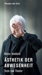 Heiner Goebbels - Ästhetik der Abwesenheit - Texte zum Theater