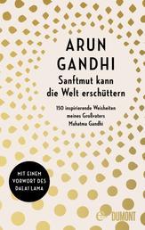 Sanftmut kann die Welt erschüttern - 150 inspirierende Weisheiten meines Großvaters Mahatma Gandhi