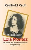Reinhold Rauh: Die Lieben der Lola Montez in Zeiten des 2. Amerikanischen Bürgerkriegs