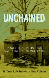 UNCHAINED - Powerful & Unflinching Narratives Of Former Slaves: 28 True Life Stories in One Volume - Including Hundreds of Documented Testimonies, Records on Living Conditions and Customs in the South & History of Abolitionist Movement