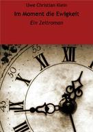 Uwe Christian Klein: Im Moment die Ewigkeit