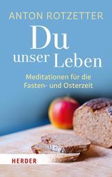 Du unser Leben - Meditationen für die Fasten- und Osterzeit