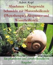 Abnehmen - Übergewicht behandeln mit Pflanzenheilkunde (Phytotherapie), Akupressur und Wasserheilkunde - Ein pflanzlicher und naturheilkundlicher Ratgeber