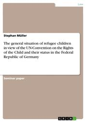 The general situation of refugee children in view of the UN-Convention on the Rights of the Child and their status in the Federal Republic of Germany