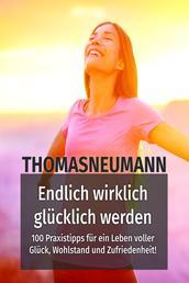 Endlich wirklich glücklich werden! - 100 Praxistipps für ein Leben voller Glück, Wohlstand und Zufriedenheit!
