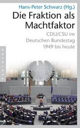 Die Fraktion als Machtfaktor - CDU/CSU im deutschen Bundestag - 1949 bis heute