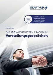 Die 100 wichtigsten Fragen in Vorstellungsgesprächen - Mit den besten Antworten auf Deutsch und Englisch perfekt vorbereitet in das Gespräch gehen