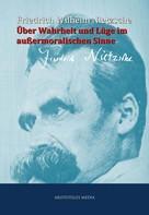 Friedrich Nietzsche: Über Wahrheit und Lüge im außermoralischen Sinne