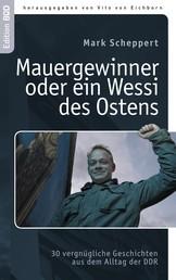 Der Mauergewinner oder ein Wessi des Ostens - 30 vergnügliche Geschichten aus dem Alltag der DDR