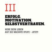 ERFOLG. MOTIVATION. SELBSTVERTRAUEN (TEIL 3) - Hebe Dein Leben auf die nächste Stufe - JETZT!