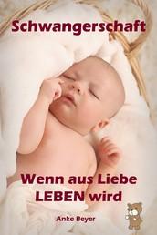Wenn aus Liebe LEBEN wird - Alles rund um Schwangerschaft, Geburt und Babyschlaf! (Schwangerschafts-Ratgeber)