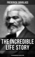 Frederick Douglass: The Incredible Life Story of Frederick Douglass (3 Autobiographies in One Edition)