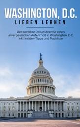 Washington, D.C. lieben lernen - Der perfekte Reiseführer für einen unvergesslichen Aufenthalt in Washington, D.C. inkl. Insider-Tipps und Packliste