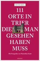 Peter Bieg: 111 Orte in Trier, die man gesehen haben muss ★★★★