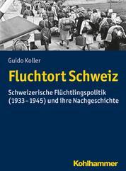 Fluchtort Schweiz - Schweizerische Flüchtlingspolitik (1933-1945) und ihre Nachgeschichte