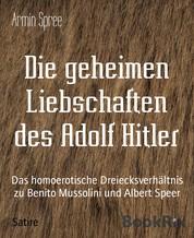 Die geheimen Liebschaften des Adolf Hitler - Das homoerotische Dreiecksverhältnis zu Benito Mussolini und Albert Speer