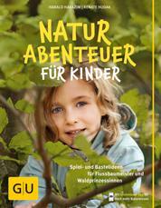 Naturabenteuer für Kinder - Spiel - und Bastelideen für Flussbaumeister und Waldprinzessinnen