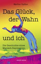 Das Glück, der Wahn und ich - Die Geschichte eines Manisch-Depressiven