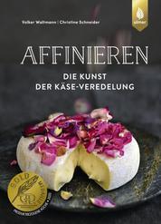 Affinieren - die Kunst der Käse-Veredelung - Käsespezialitäten pflegen, veredeln und genießen