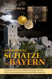 Verborgene Schätze in Bayern - Wo und wie man im Freistaat heidnische Opfergaben, Münzhorte, Waffen, Schmuckstücke und andere historische Relikte finden kann