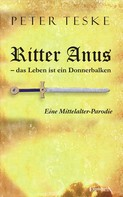 Peter Teske: Ritter Anus – das Leben ist ein Donnerbalken. Eine Mittelalter-Parodie