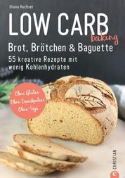 Brot Backbuch: Low Carb baking. Brot, Brötchen & Baguette. 55 kreative Low-Carb Rezepte. - Ohne Gluten. Ohne Eiweißpulver. Ohne Soja. Mit praktischen Tipps zum Backen ohne Mehl.