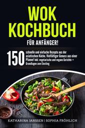 Wok Kochbuch für Anfänger! - 150 schnelle und einfache Rezepte aus der asiatischen Küche. Vielfältiger Genuss aus einer Pfanne! Inkl. vegetarische und vegane Gerichte + Grundlagen zum Einstieg